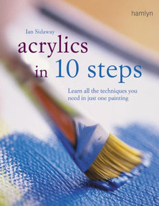 Acrylics In 10 Steps: Learn All The Techniques You Need In Just One Painting