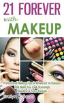 21 Forever With Makeup: Professional Makeup Tips & Advanced Techniques That Make You Look Stunningly Beautiful & Years Younger