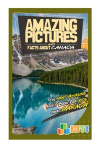Amazing Pictures And Facts About Canada: The Most Amazing Fact Book For Kids About Canada
