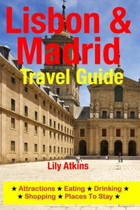 Lisbon & Madrid Travel Guide: Attractions, Eating, Drinking, Shopping & Places To Stay
