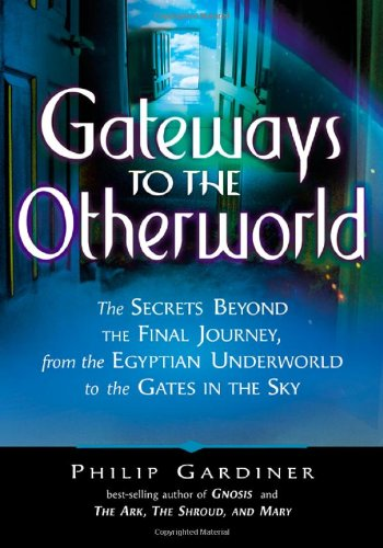 Gateways To The Otherworld: The Secrets Beyond The Final Journey, From The Egyptian Underworld To The Gates In The Sky