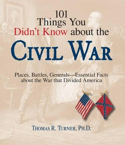 101 Things You Didn'T Know About The Civil War: Places, Battles, Generals--Essential Facts About The War That Divided America