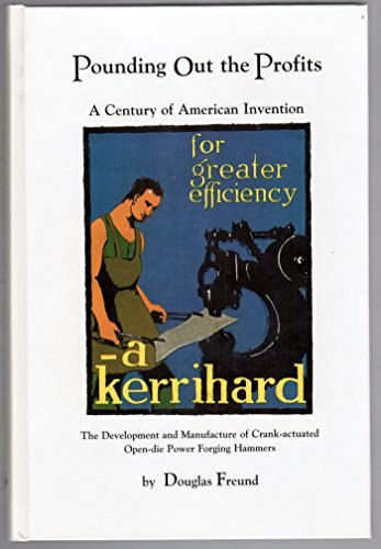 Pounding Out The Profits: A Century Of American Invention : The Development And Manufacture Of Crank-Actuated Open-Die Power Forging Hammers