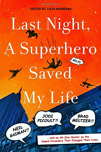 Last Night, A Superhero Saved My Life: Neil Gaiman!! Jodi Picoult!! Brad Meltzer!! And An All-Star Roster On The Caped Crusaders That Changed Their Lives