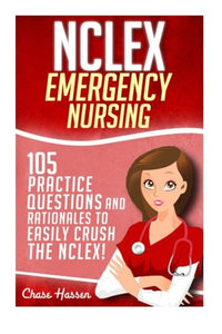 Nclex: Emergency Nursing: 105 Practice Questions & Rationales To Easily Crush The Nclex Exam! (Nursing Review Questions And Rn Comprehensive Content Guide, Nclex-Rn Trainer, Test Success) (Volume 1)