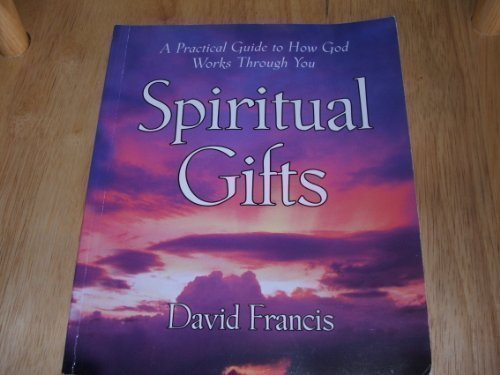 Spiritual Gifts: A Practical Guide To How God Works Through You