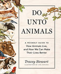Do Unto Animals: A Friendly Guide To How Animals Live, And How We Can Make Their Lives Better