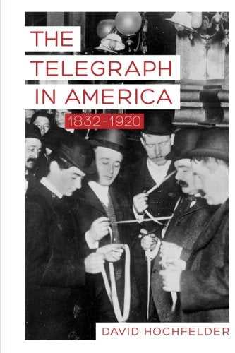 The Telegraph In America, 18321920 (Johns Hopkins Studies In The History Of Technology)