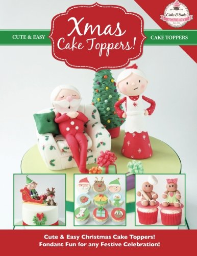 Xmas Cake Toppers!: Cute & Easy Christmas Cake Toppers! Fondant Fun For Any Festive Celebration! (Cute & Easy Cake Toppers Collection) (Volume 9)
