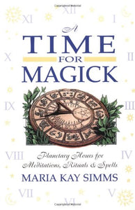 A Time For Magick: Planetary Hours For Meditations, Rituals & Spells