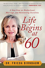 Life Begins At 60: A New View On Motherhood, Marriage, And Reinventing Ourselves