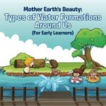 Mother Earth'S Beauty: Types Of Water Formations Around Us (For Early Learners)