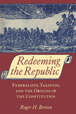 Redeeming The Republic: Federalists, Taxation, And The Origins Of The Constitution