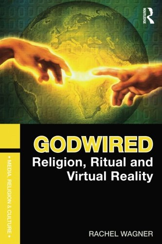 Godwired: Religion, Ritual And Virtual Reality (Media, Religion And Culture)