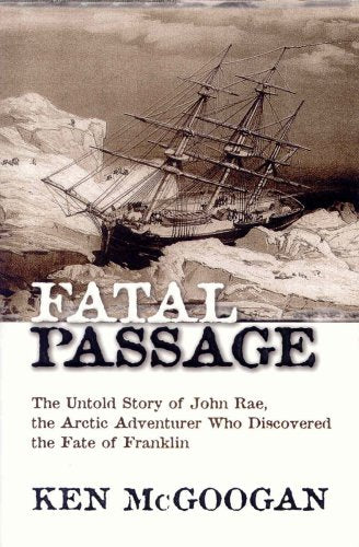 Fatal Passage: The Untold Story Of John Rae, The Arctic Adventurer Who Discovered The Fate Of Franklin