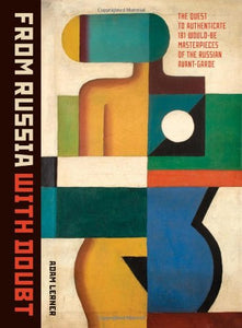 From Russia With Doubt: The Quest To Authenticate 181 Would-Be Masterpieces Of The Russian Avant-Garde