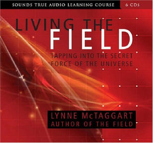 Living The Field: Tapping Into The Secret Force Of The Universe (Sounds True Audio Learning Course) Six Discs