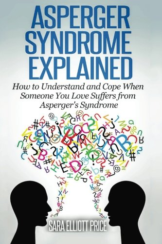Asperger Syndrome Explained: How To Understand And Communicate When Someone You Love Has Aspergers Syndrome