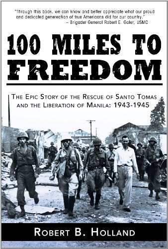 100 Miles To Freedom: The Epic Story Of The Rescue Of Santo Tomas And The Liberation Of Manila: 1943-1945