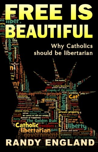 Free Is Beautiful: Why Catholics Should Be Libertarian