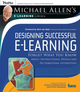 Designing Successful E-Learning, Michael Allen'S Online Learning Library: Forget What You Know About Instructional Design And Do Something Interesting