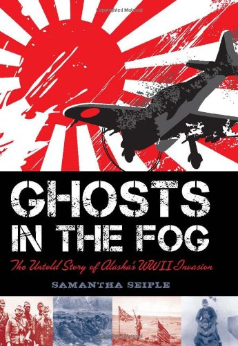 Ghosts In The Fog: The Untold Story Of Alaska'S Wwii Invasion