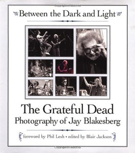 Between The Dark And Light: The Grateful Dead Photography Of Jay Blakesberg