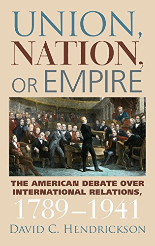 Union, Nation, Or Empire: The American Debate Over International Relations, 1789-1941 (American Political Thought)