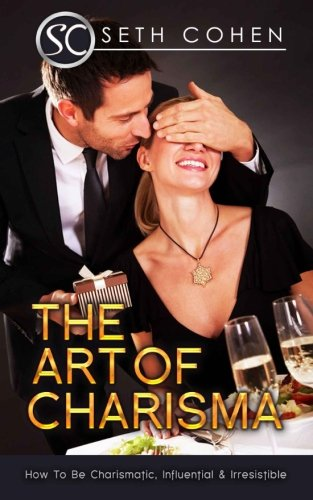 The Art Of Charisma How To Be Charismatic, Influential & Irresistible