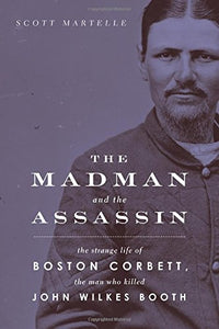 The Madman And The Assassin: The Strange Life Of Boston Corbett, The Man Who Killed John Wilkes Booth