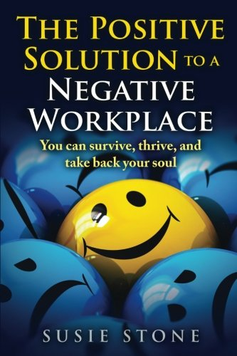 The Positive Solution To A Negative Workplace: You Can Survive, Thrive, And Take Back Your Soul