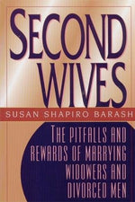 Second Wives: The Pitfalls And Rewards Of Marrying Widowers And Divorced Men