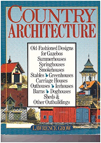 Country Architecture: Old-Fashioned Designs For Gazebos, Summerhouses, Springhouses, Smokehouses, Stables, Greenhouses, Carriage Houses, Outhouses...