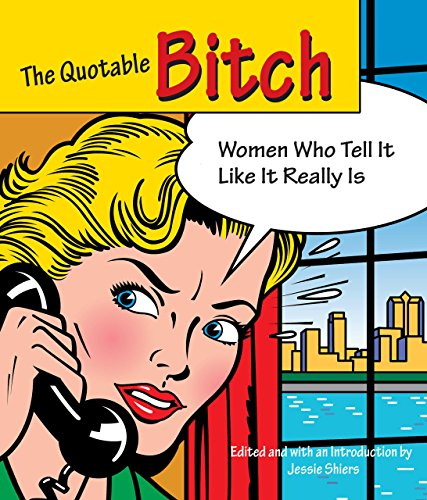 Quotable Bitch: Women Who Tell It Like It Really Is