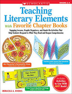 Teaching Literary Elements With Favorite Chapter Books: Engaging Lessons, Graphic Organizers, And Hands-On Activities That Help Students Respond To What They Read And Deepen Comprehension