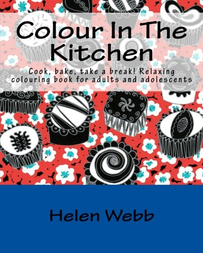 Colour In The Kitchen: Cook, Bake, Take A Break! Relaxing Colouring Book For Adults