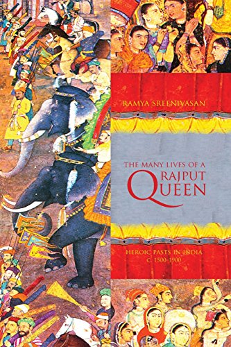 The Many Lives Of A Rajput Queen: Heroic Pasts In India, C. 1500-1900