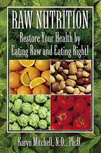 Raw Nutrition: Restore Your Health By Eating Raw And Eating Right!