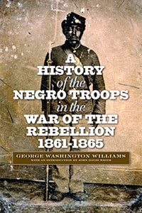 A History Of The Negro Troops In The War Of The Rebellion, 1861-1865 (The North'S Civil War)