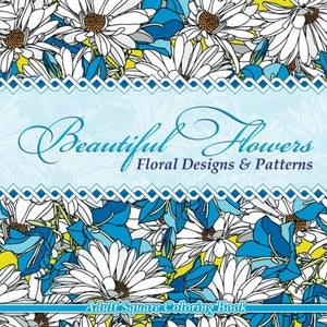 Beautiful Flowers Floral Designs & Patterns Adult Square Coloring Book (Sacred Mandala Designs And Patterns Coloring Books For Adults) (Volume 54)