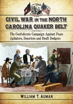 Civil War In The North Carolina Quaker Belt: The Confederate Campaign Against Peace Agitators, Deserters And Draft Dodgers