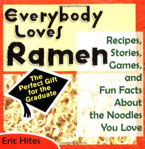 Everybody Loves Ramen: Recipes, Stories, Games, & Fun Facts About The Noodles You Love