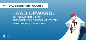LEAD UPWARD: SIX STRATEGIES FOR INFLUENCING PEOPLE OF POWER