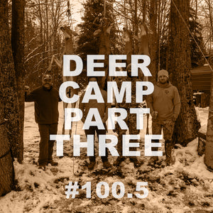 #100.5 Deer Camp | Part 3
