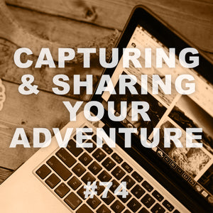 #74 CAPTURING AND SHARING YOUR ADVENTURES