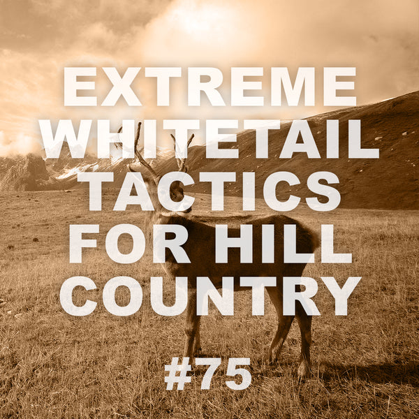 #75 Extreme Whitetail Tactics for Hill Country Bucks