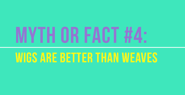 Myth or Fact #4: Wigs are better than weaves