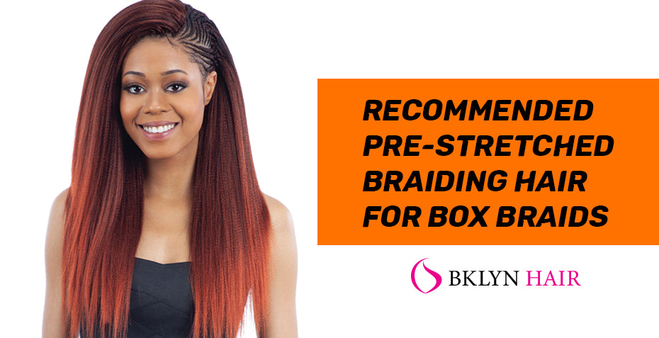 Recommended pre-stretched Braiding hair for box braids