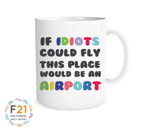 Funny Coworker Mug- if idiots could fly this place would be an airport