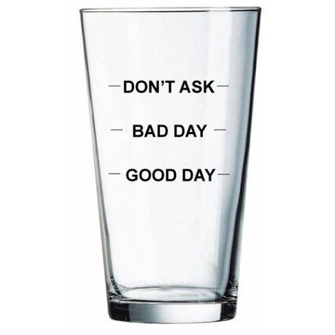 Funny pint glass- good day bad day don't ask
